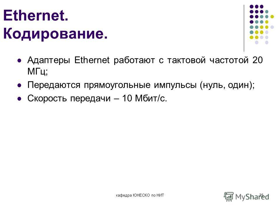 Ethernet. Кодирование. Адаптеры Ethernet работают с тактовой частотой 20 МГц; Передаются прямоугольные импульсы (нуль, один); Скорость передачи – 10 Мбит/с. кафедра ЮНЕСКО по НИТ35