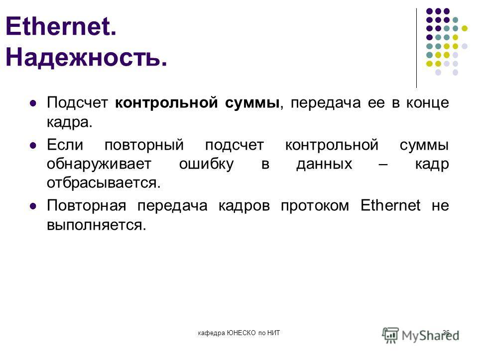 Ethernet. Надежность. Подсчет контрольной суммы, передача ее в конце кадра. Если повторный подсчет контрольной суммы обнаруживает ошибку в данных – кадр отбрасывается. Повторная передача кадров протоком Ethernet не выполняется. кафедра ЮНЕСКО по НИТ3