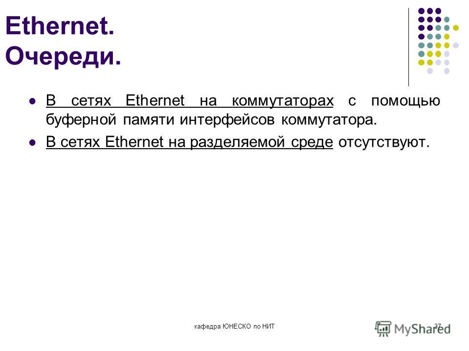 Ethernet. Очереди. В сетях Ethernet на коммутаторах с помощью буферной памяти интерфейсов коммутатора. В сетях Ethernet на разделяемой среде отсутствуют. кафедра ЮНЕСКО по НИТ37