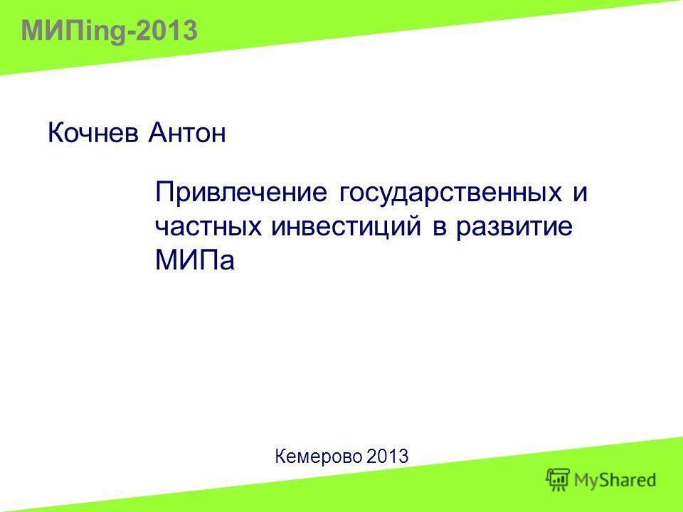 Кочнев Антон Привлечение государственных и частных инвестиций в развитие МИПа Кемерово 2013 МИПing-2013