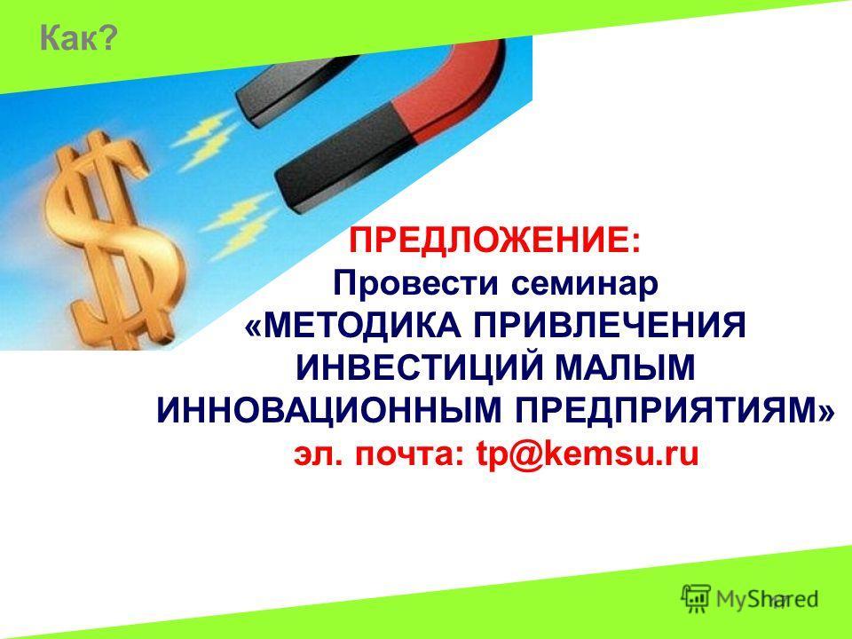 Как? 17 ПРЕДЛОЖЕНИЕ: Провести семинар «МЕТОДИКА ПРИВЛЕЧЕНИЯ ИНВЕСТИЦИЙ МАЛЫМ ИННОВАЦИОННЫМ ПРЕДПРИЯТИЯМ» эл. почта: tp@kemsu.ru