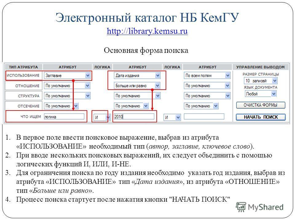 Электронный каталог НБ КемГУ http://library.kemsu.ru http://library.kemsu.ru Основная форма поиска 1.В первое поле ввести поисковое выражение, выбрав из атрибута «ИСПОЛЬЗОВАНИЕ» необходимый тип (автор, заглавие, ключевое слово). 2.При вводе нескольки
