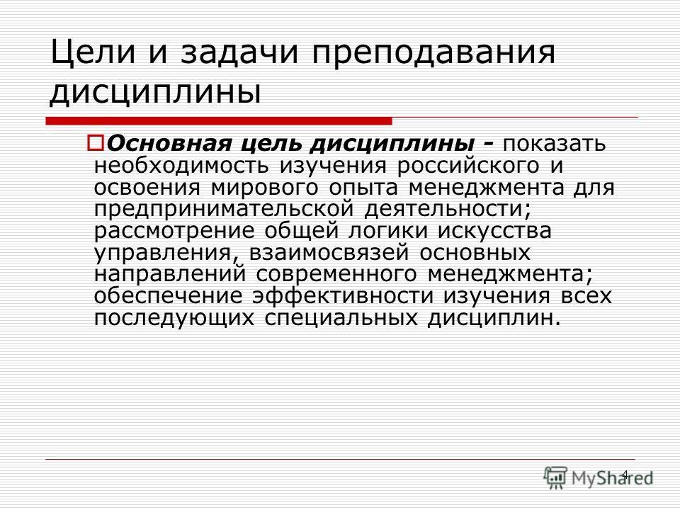 4 Цели и задачи преподавания дисциплины Основная цель дисциплины - показать необходимость изучения российского и освоения мирового опыта менеджмента для предпринимательской деятельности; рассмотрение общей логики искусства управления, взаимосвязей ос