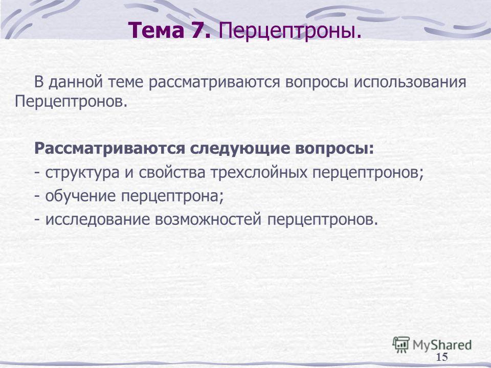 15 Тема 7. Перцептроны. В данной теме рассматриваются вопросы использования Перцептронов. Рассматриваются следующие вопросы: - структура и свойства трехслойных перцептронов; - обучение перцептрона; - исследование возможностей перцептронов.
