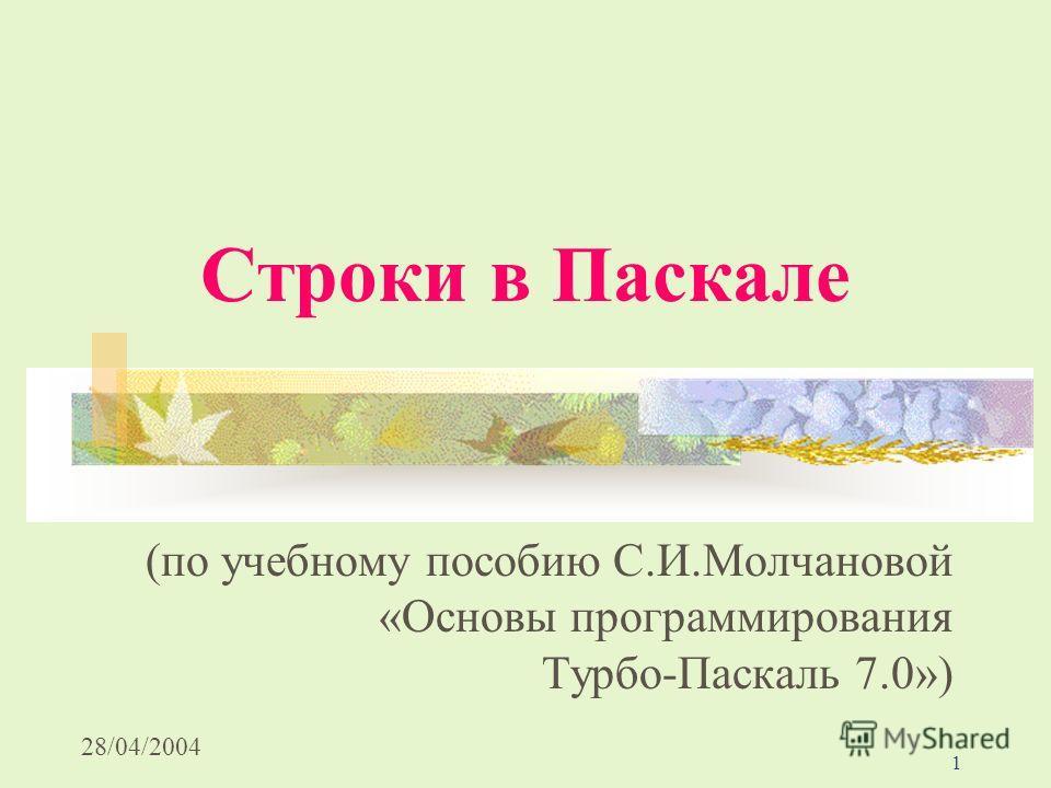 28/04/2004 1 Строки в Паскале (по учебному пособию С.И.Молчановой «Основы программирования Турбо-Паскаль 7.0»)
