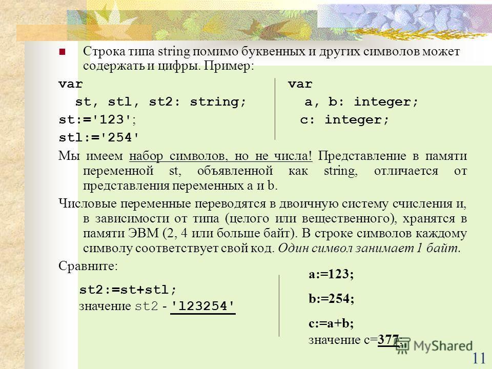 11 Строка типа string помимо буквенных и других символов может содержать и цифры. Пример: var st, stl, st2: string; a, b: integer; st:='123' ; c: integer; stl:='254' Мы имеем набор символов, но не числа! Представление в памяти переменной st, объявлен