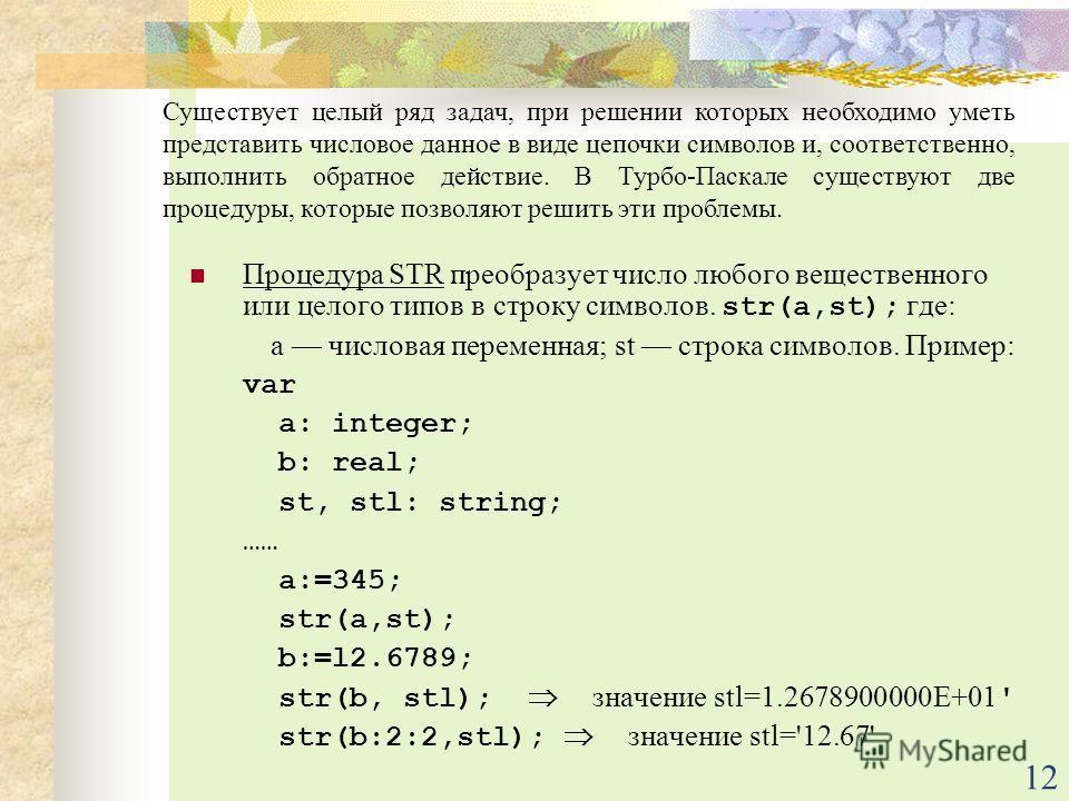 12 Процедура STR преобразует число любого вещественного или целого типов в строку символов. str(a,st); где: а числовая переменная; st строка символов. Пример: var a: integer; b: real; st, stl: string; …… a:=345; str(a,st); b:=l2.6789; str(b, stl); зн