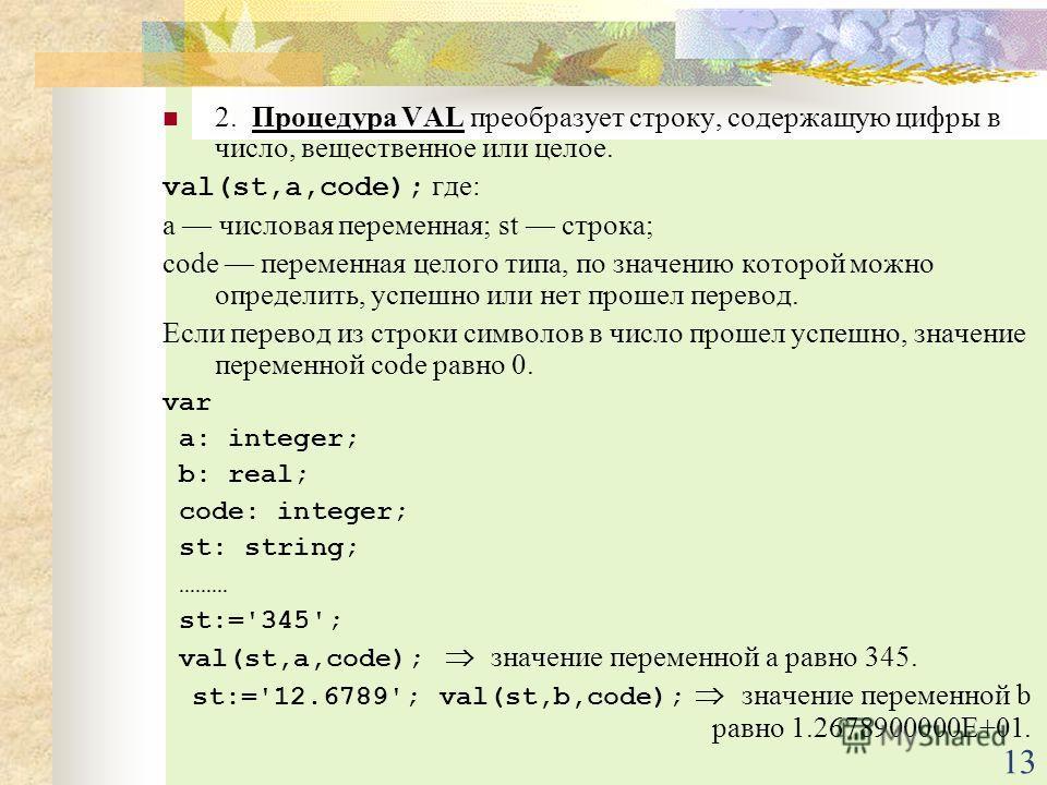 13 2. Процедура VAL преобразует строку, содержащую цифры в число, вещественное или целое. val(st,a,code); где: а числовая переменная; st строка; code переменная целого типа, по значению которой можно определить, успешно или нет прошел перевод. Если п