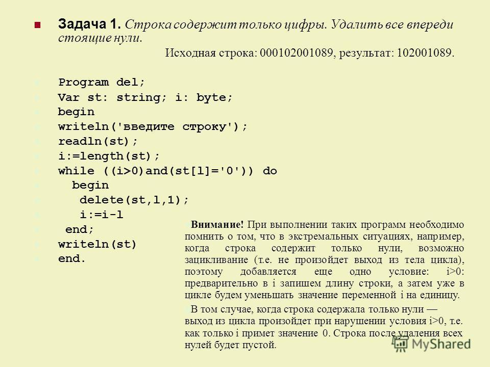 Задача 1. Строка содержит только цифры. Удалить все впереди стоящие нули. Исходная строка: 000102001089, результат: 102001089. Program del; Var st: string; i: byte; begin writeln('введите строку'); readln(st); i:=length(st); while ((i>0)and(st[l]='0'