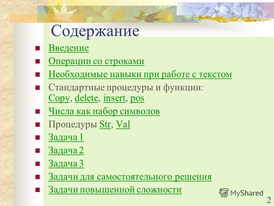 2 Содержание Введение Операции со строками Необходимые навыки при работе с текстом Стандартные процедуры и функции: Copy, delete, insert, pos Copydeleteinsertpos Числа как набор символов Процедуры Str, ValStrVal Задача 1 Задача 2 Задача 3 Задачи для