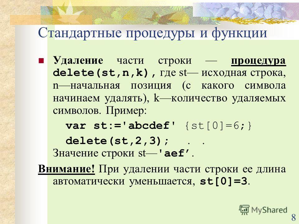 8 Удаление части строки процедура delete(st,n,k), где st исходная строка, nначальная позиция (с какого символа начинаем удалять), kколичество удаляемых символов. Пример: var st:='abcdef' {st[0]=6;} delete(st,2,3);.. Значение строки st 'aef. Внимание!
