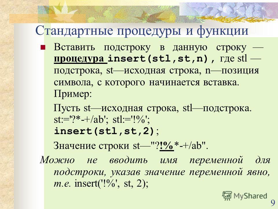 9 Вставить подстроку в данную строку процедура insert(stl,st,n), где stl подстрока, stисходная строка, nпозиция символа, с которого начинается вставка. Пример: Пусть stисходная строка, stlподстрока. st:='?*-+/ab'; stl:='!%'; insert(stl,st,2) ; Значен