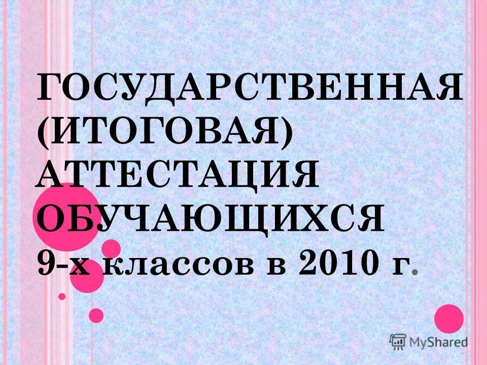 ГОСУДАРСТВЕННАЯ (ИТОГОВАЯ) АТТЕСТАЦИЯ ОБУЧАЮЩИХСЯ 9-х классов в 2010 г.
