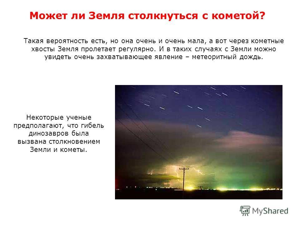Может ли Земля столкнуться с кометой? Такая вероятность есть, но она очень и очень мала, а вот через кометные хвосты Земля пролетает регулярно. И в таких случаях с Земли можно увидеть очень захватывающее явление – метеоритный дождь. Некоторые ученые