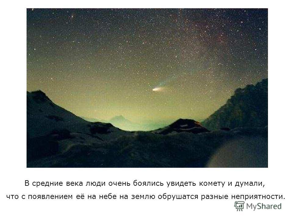 В средние века люди очень боялись увидеть комету и думали, что с появлением её на небе на землю обрушатся разные неприятности.