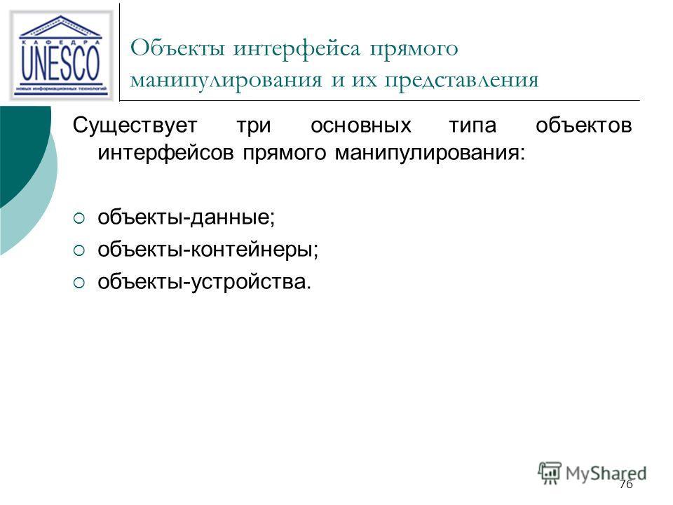 76 Объекты интерфейса прямого манипулирования и их представления Существует три основных типа объектов интерфейсов прямого манипулирования: объекты-данные; объекты-контейнеры; объекты-устройства.
