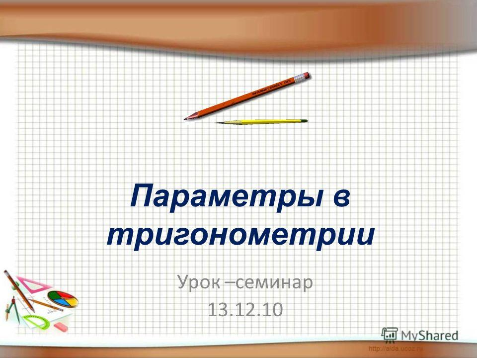 Параметры в тригонометрии Урок –семинар 13.12.10