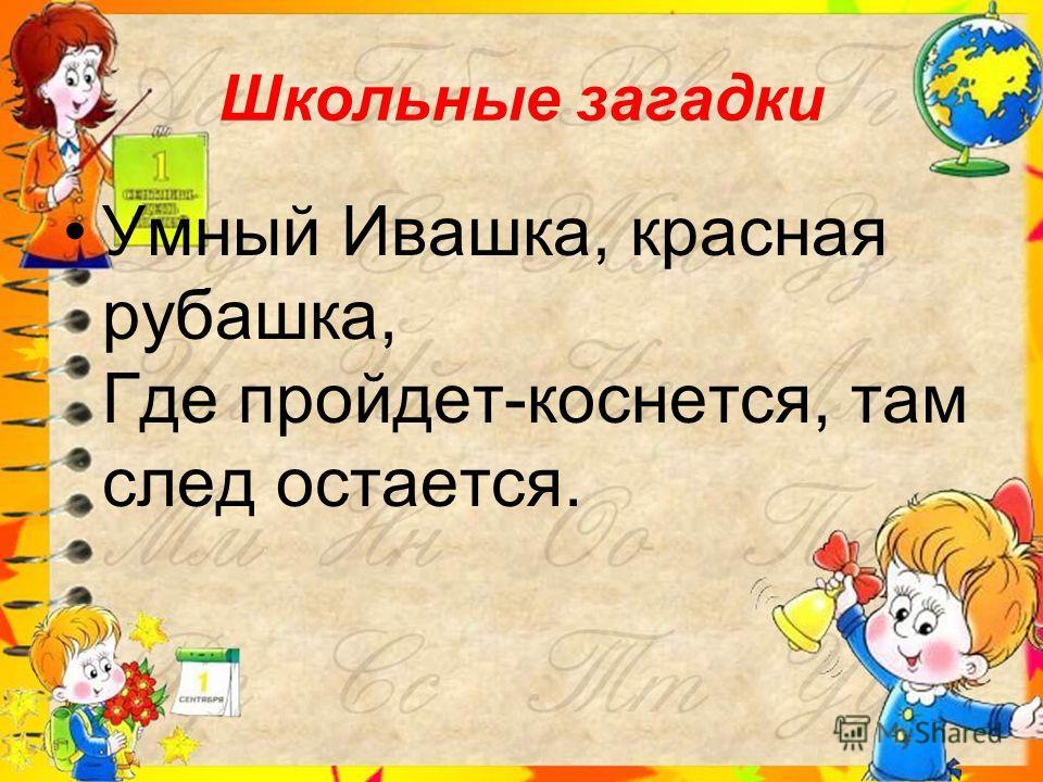 Школьные загадки Умный Ивашка, красная рубашка, Где пройдет-коснется, там след остается.