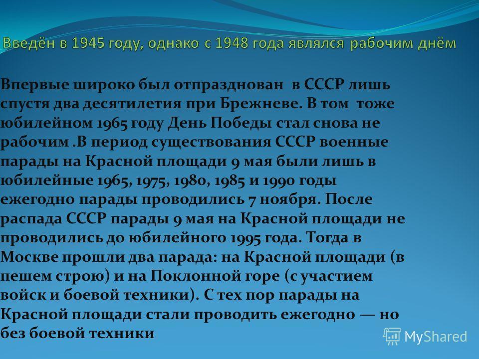 Впервые широко был отпразднован в СССР лишь спустя два десятилетия при Брежневе. В том тоже юбилейном 1965 году День Победы стал снова не рабочим.В период существования СССР военные парады на Красной площади 9 мая были лишь в юбилейные 1965, 1975, 19