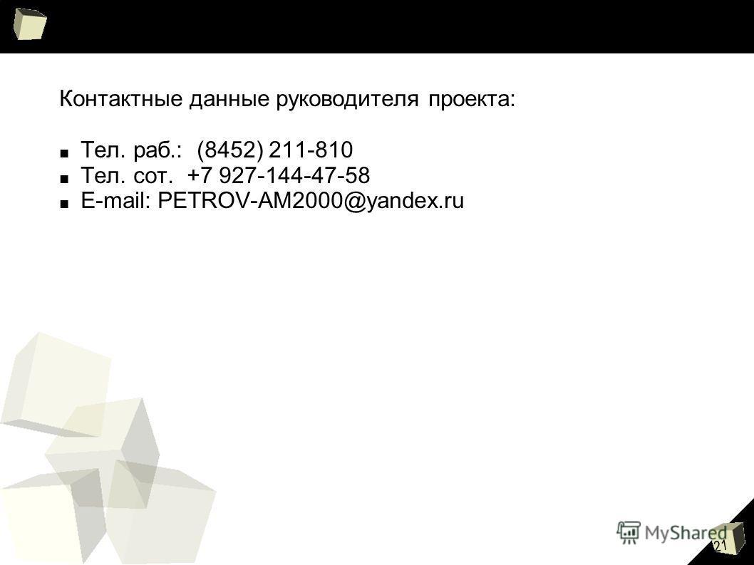 21 Контактные данные руководителя проекта: Тел. раб.: (8452) 211-810 Тел. сот. +7 927-144-47-58 E-mail: PETROV-AM2000@yandex.ru