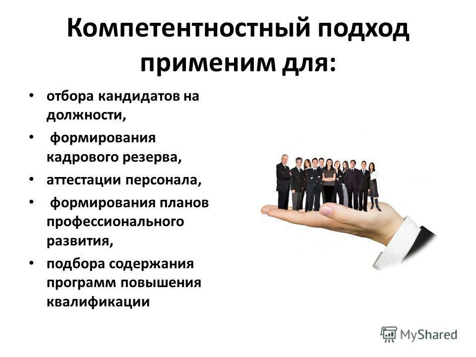 Компетентностный подход применим для: отбора кандидатов на должности, формирования кадрового резерва, аттестации персонала, формирования планов профессионального развития, подбора содержания программ повышения квалификации