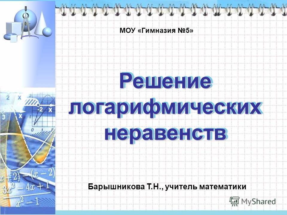 Решение логарифмических неравенств МОУ «Гимназия 5» Барышникова Т.Н., учитель математики