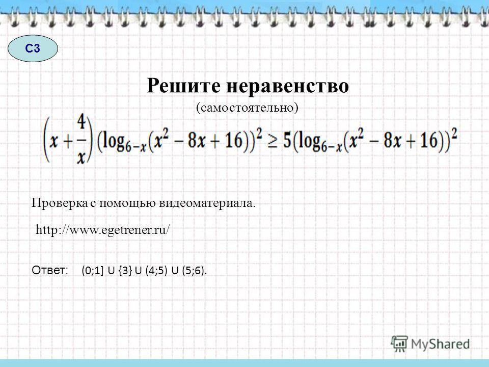 С3 Решите неравенство Проверка с помощью видеоматериала. Ответ: (0;1] U {3} U (4;5) U (5;6). http://www.egetrener.ru/ (самостоятельно)