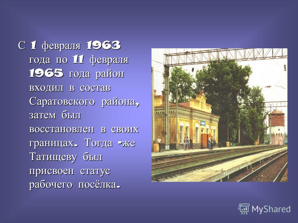 1 августа 1928 года был образован Татищевский район. На день образования в районе имелось 106 тысяч гектаров земли, 125 населённых пунктов, 38 тысяч человек населения,27 сельских Советов,22 колхоза,5 изб-читален и 42 школы. Район имел с/х направление