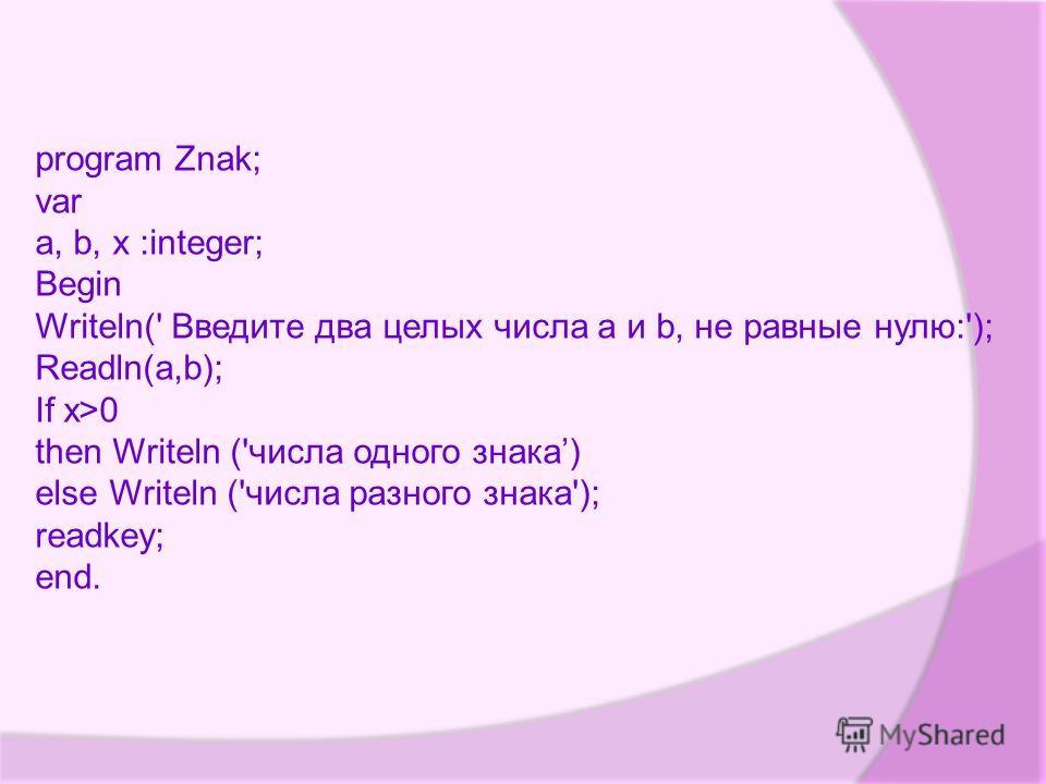 program Znak; var a, b, x :integer; Begin Writeln(' Введите два целых числа a и b, не равные нулю:'); Readln(a,b); If x>0 then Writeln ('числа одного знака) else Writeln ('числа разного знака'); readkey; end.