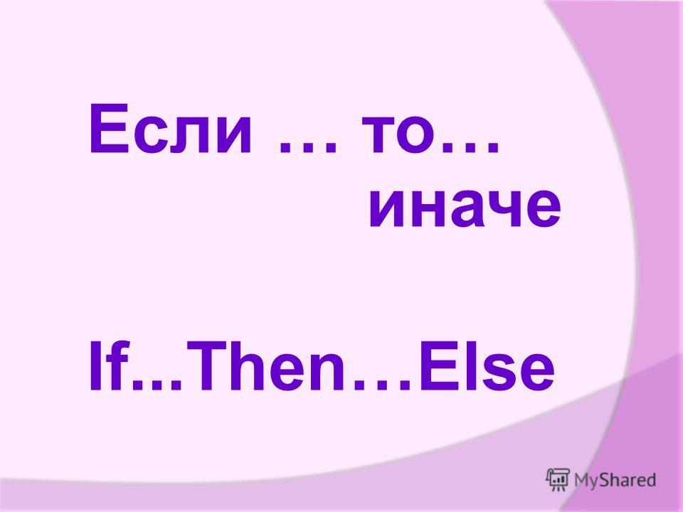 Если … то… иначе If...Then…Else