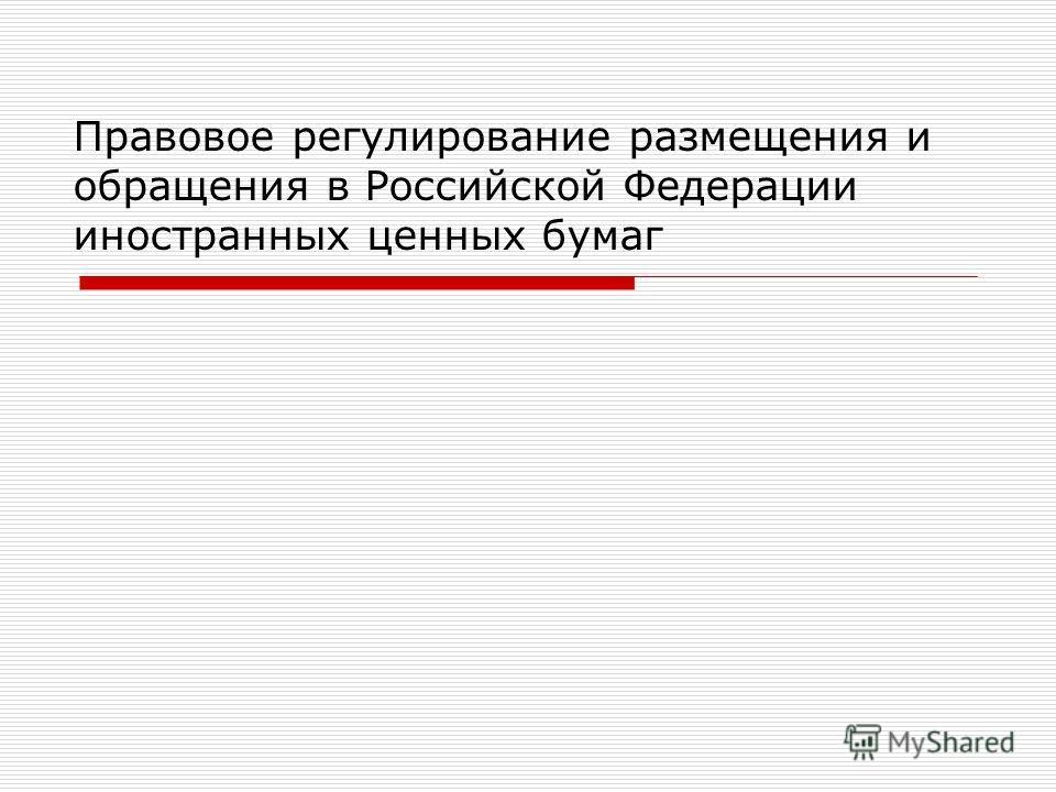 Правовое регулирование размещения и обращения в Российской Федерации иностранных ценных бумаг