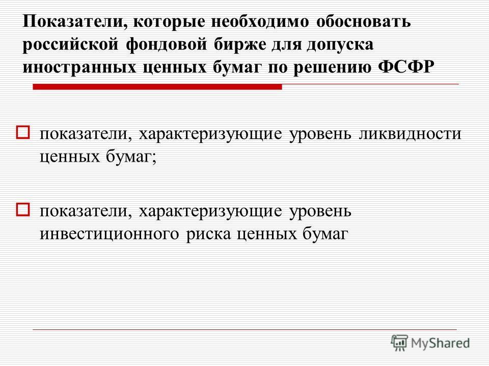 Показатели, которые необходимо обосновать российской фондовой бирже для допуска иностранных ценных бумаг по решению ФСФР показатели, характеризующие уровень ликвидности ценных бумаг; показатели, характеризующие уровень инвестиционного риска ценных бу