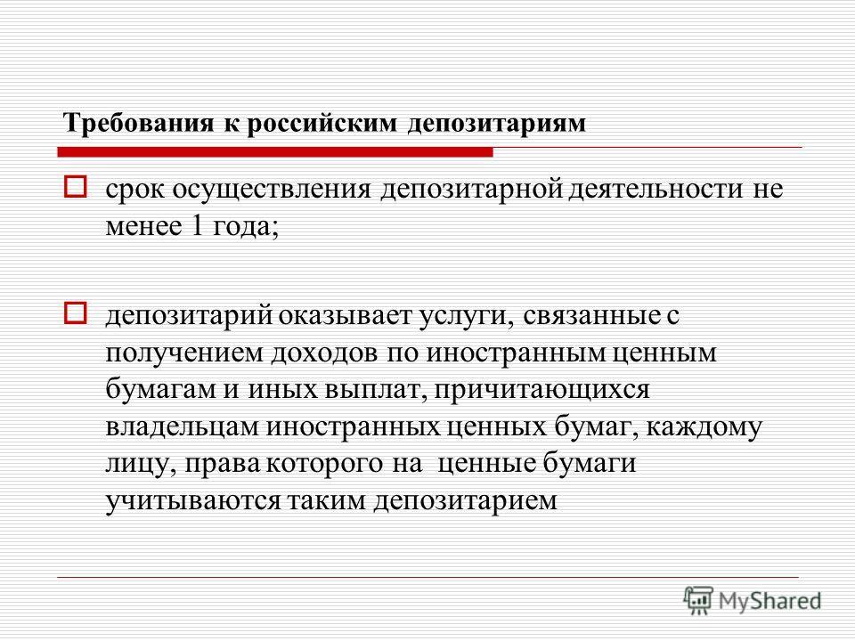 Требования к российским депозитариям срок осуществления депозитарной деятельности не менее 1 года; депозитарий оказывает услуги, связанные с получением доходов по иностранным ценным бумагам и иных выплат, причитающихся владельцам иностранных ценных б