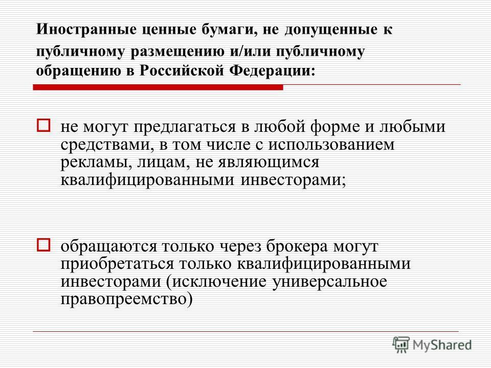 Иностранные ценные бумаги, не допущенные к публичному размещению и/или публичному обращению в Российской Федерации: не могут предлагаться в любой форме и любыми средствами, в том числе с использованием рекламы, лицам, не являющимся квалифицированными