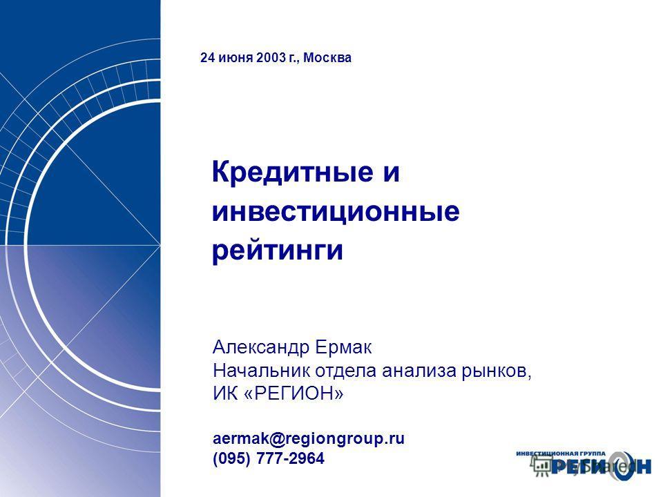 24 июня 2003 г., Москва Кредитные и инвестиционные рейтинги Александр Ермак Начальник отдела анализа рынков, ИК «РЕГИОН» aermak@regiongroup.ru (095) 777-2964