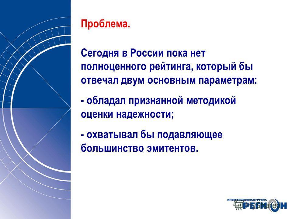 Проблема. Сегодня в России пока нет полноценного рейтинга, который бы отвечал двум основным параметрам: - обладал признанной методикой оценки надежности; - охватывал бы подавляющее большинство эмитентов.