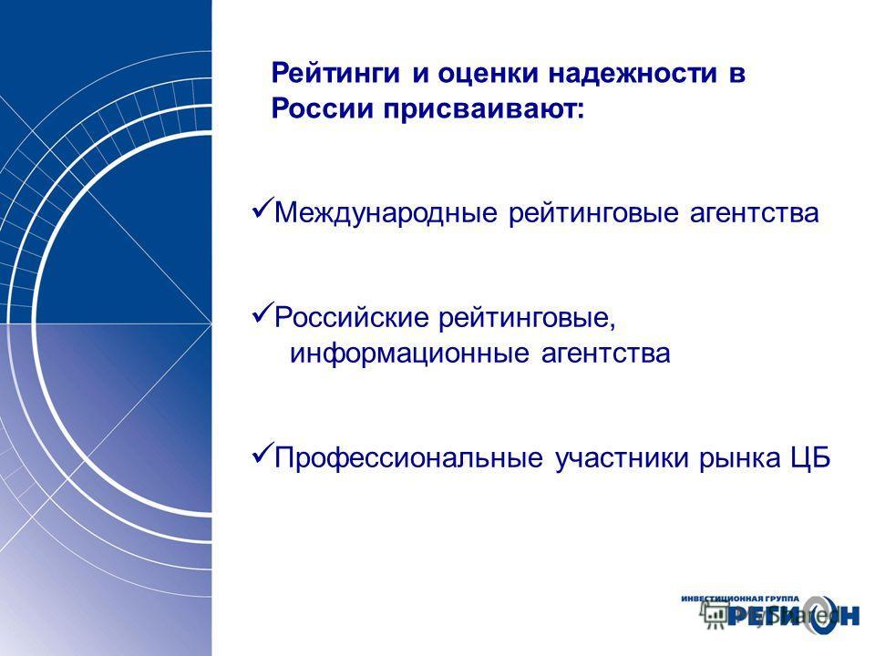 Рейтинги и оценки надежности в России присваивают: Международные рейтинговые агентства Российские рейтинговые, информационные агентства Профессиональные участники рынка ЦБ