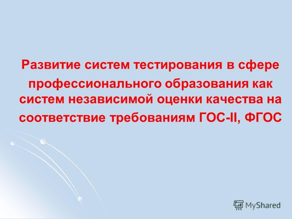 Развитие систем тестирования в сфере профессионального образования как систем независимой оценки качества на соответствие требованиям ГОС-II, ФГОС