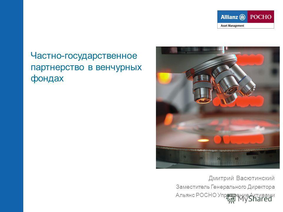 Дмитрий Васютинский Заместитель Генерального Директора Альянс РОСНО Управление Активами Частно-государственное партнерство в венчурных фондах