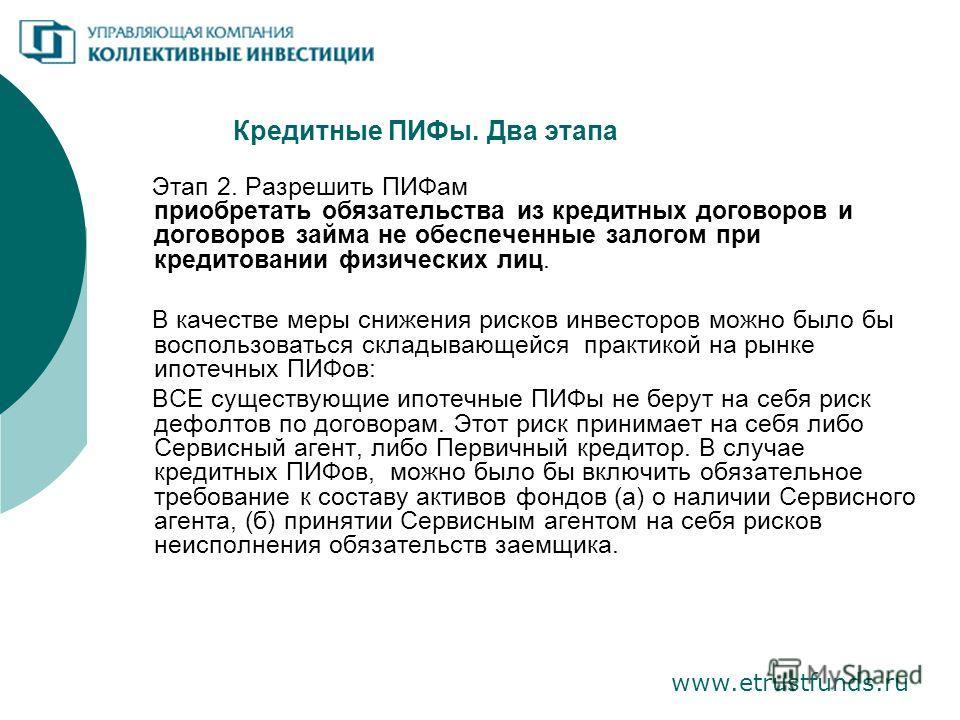 Кредитные ПИФы. Два этапа www.etrustfunds.ru Этап 2. Разрешить ПИФам приобретать обязательства из кредитных договоров и договоров займа не обеспеченные залогом при кредитовании физических лиц. В качестве меры снижения рисков инвесторов можно было бы