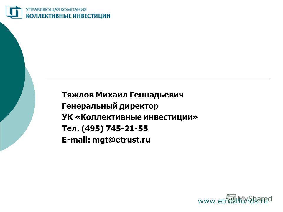 www.etrustfunds.ru Тяжлов Михаил Геннадьевич Генеральный директор УК «Коллективные инвестиции» Тел. (495) 745-21-55 E-mail: mgt@etrust.ru