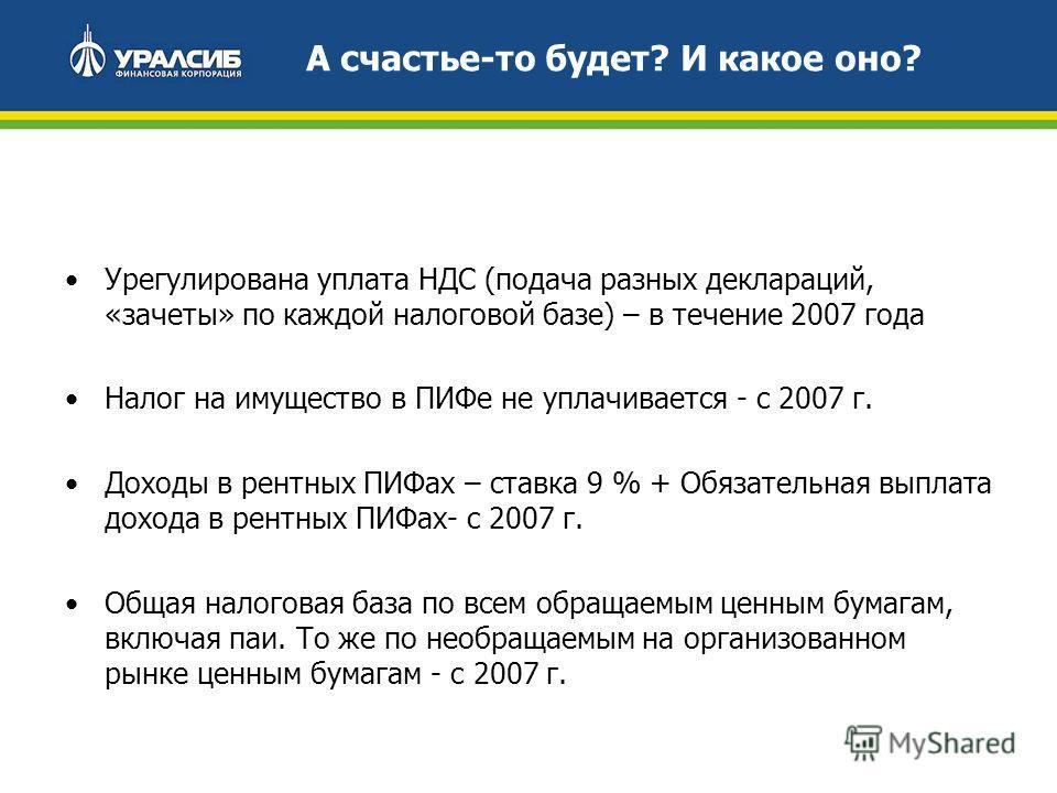 А счастье-то будет? И какое оно? Урегулирована уплата НДС (подача разных деклараций, «зачеты» по каждой налоговой базе) – в течение 2007 года Налог на имущество в ПИФе не уплачивается - с 2007 г. Доходы в рентных ПИФах – ставка 9 % + Обязательная вып