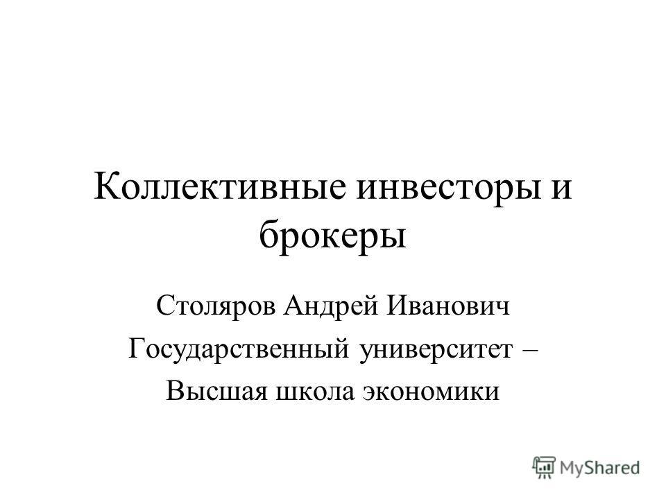 Коллективные инвесторы и брокеры Столяров Андрей Иванович Государственный университет – Высшая школа экономики
