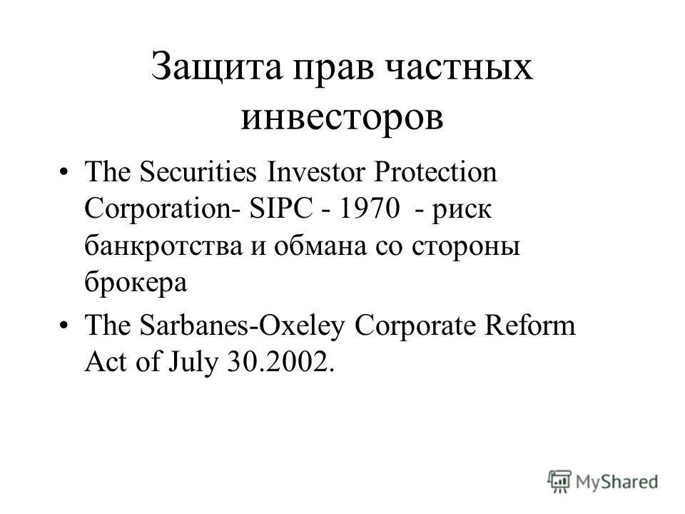 Защита прав частных инвесторов The Securities Investor Protection Corporation- SIPC - 1970 - риск банкротства и обмана со стороны брокера The Sarbanes-Oxeley Corporate Reform Act of July 30.2002.