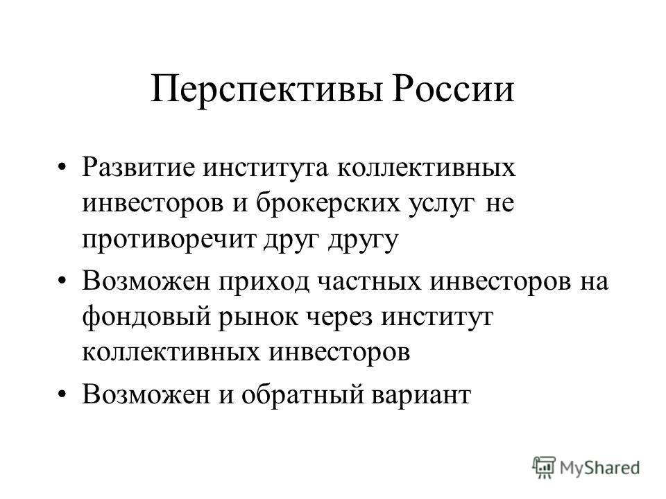 Перспективы России Развитие института коллективных инвесторов и брокерских услуг не противоречит друг другу Возможен приход частных инвесторов на фондовый рынок через институт коллективных инвесторов Возможен и обратный вариант