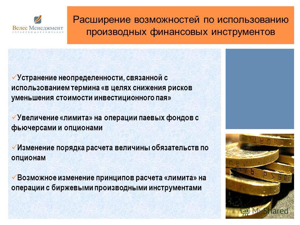 Расширение возможностей по использованию производных финансовых инструментов Устранение неопределенности, связанной с использованием термина «в целях снижения рисков уменьшения стоимости инвестиционного пая» Увеличение «лимита» на операции паевых фон