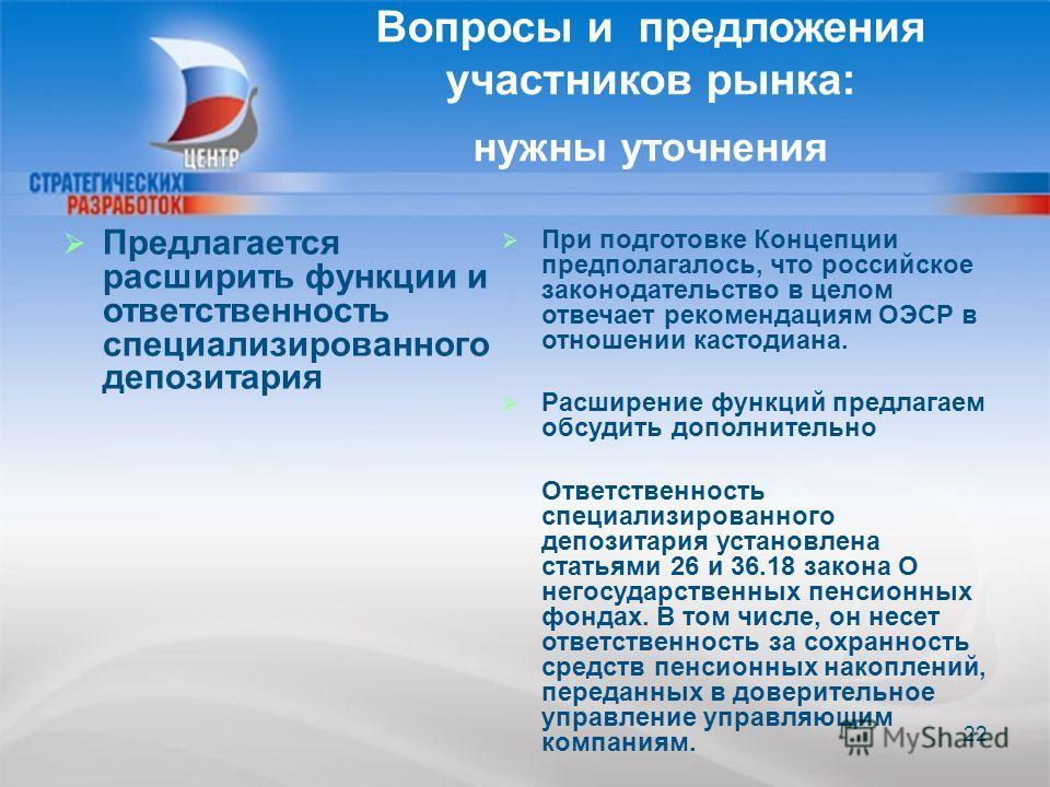 22 Предлагается расширить функции и ответственность специализированного депозитария При подготовке Концепции предполагалось, что российское законодательство в целом отвечает рекомендациям ОЭСР в отношении кастодиана. Расширение функций предлагаем обс