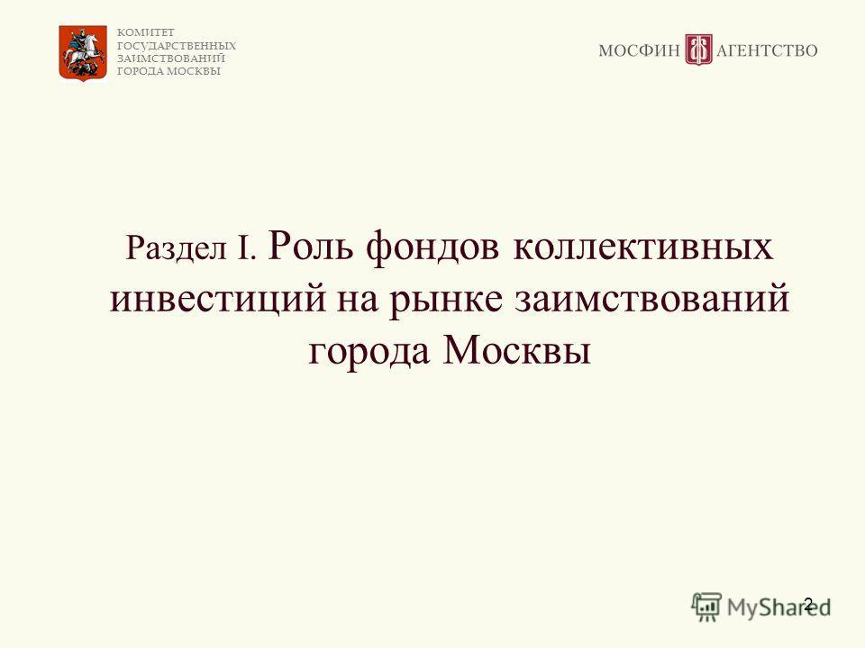КОМИТЕТ ГОСУДАРСТВЕННЫХ ЗАИМСТВОВАНИЙ ГОРОДА МОСКВЫ 2 Раздел I. Роль фондов коллективных инвестиций на рынке заимствований города Москвы