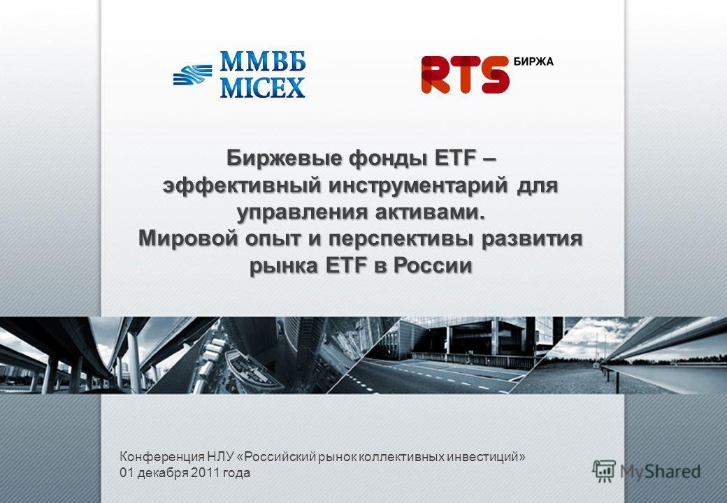Конференция НЛУ «Российский рынок коллективных инвестиций» 01 декабря 2011 года Биржевые фонды ETF – эффективный инструментарий для управления активами. Мировой опыт и перспективы развития рынка ETF в России