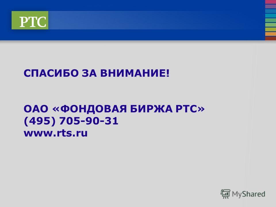 СПАСИБО ЗА ВНИМАНИЕ! ОАО «ФОНДОВАЯ БИРЖА РТС» (495) 705-90-31 www.rts.ru